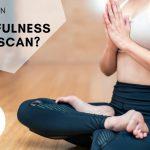 Wat is een Mindfulness bodyscan, en wat heeft het voor nut?