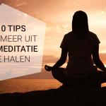 10 meditatietips om meer uit je meditatie te halen
