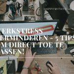 Werkstress verminderen – 5 tips om direct toe te passen!
