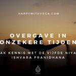 Overgave in onzekere tijden – maak kennis met de vijfde niyama Ishvara Pranidhana!