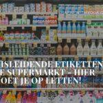 Misleidende etiketten in de supermarkt – hier moet je op letten