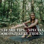Selfcare tips – speciaal voor onzekere tijden!