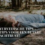 Ayurvedische tips – 7 tips voor een betere nachtrust!