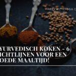 Ayurvedisch koken – 6 richtlijnen voor een goede maaltijd!
