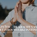 Intuïtie – de kracht van het (vrouwelijk) instinct